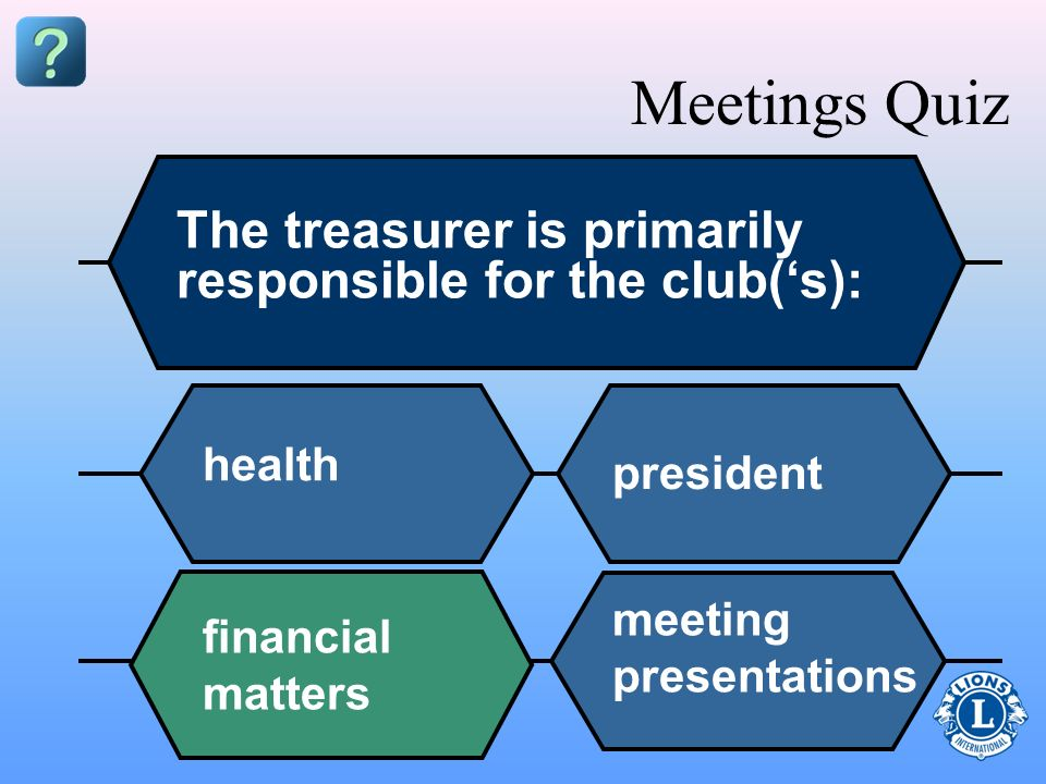 Present financial information Collect money Take meeting minutes Issue receipts Pay for meals Meetings Quiz At a club meeting, the treasurer should be