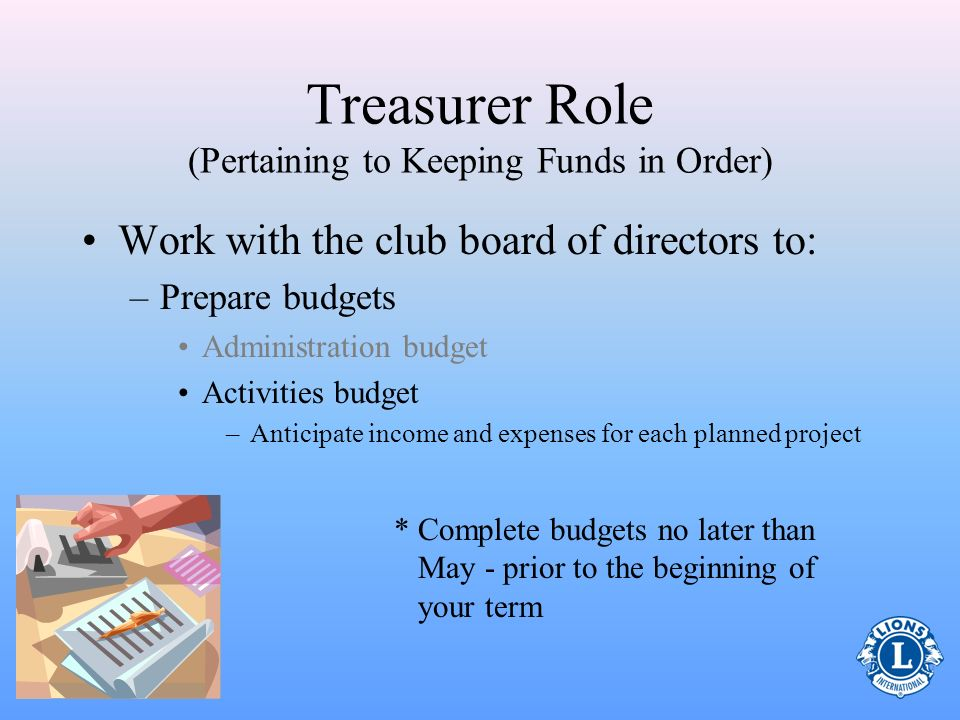Treasurers Role (Pertaining to Keeping Funds in Order) Work with the club board of directors to: –Prepare budgets Administration budget –Determine per