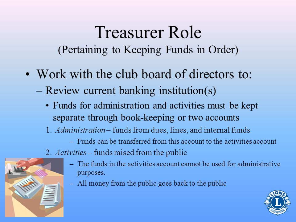 Treasurer Role (Pertaining to Keeping Funds in Order) Work with the club board of directors to: –Prepare budgets Administration budget Activities budg