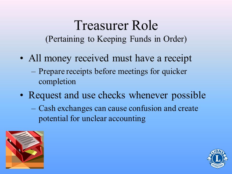 Treasurer Role (Pertaining to Keeping Funds in Order) Work with the club board of directors to: –Review current banking institution(s) –Set limits reg