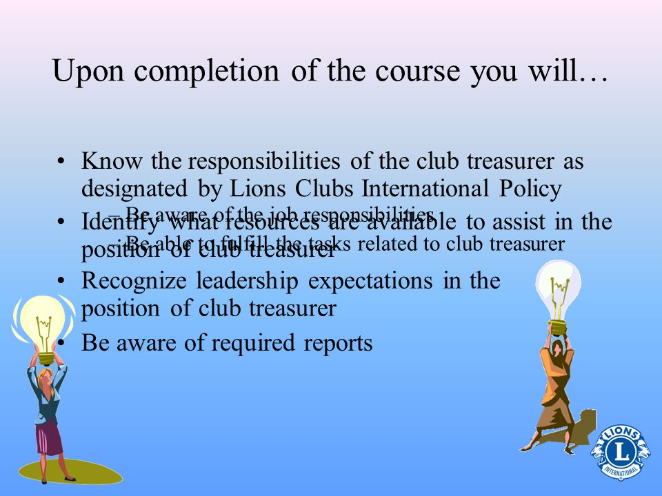 Identify what resources are available to assist in the position of club treasurer – Be aware of the job responsibilities – Be able to fulfill the tasks related to club treasurer Upon completion of the course you will… Know the responsibilities of the club treasurer as designated by Lions Clubs International Policy Recognize leadership expectations in the position of club treasurer Be aware of required reports