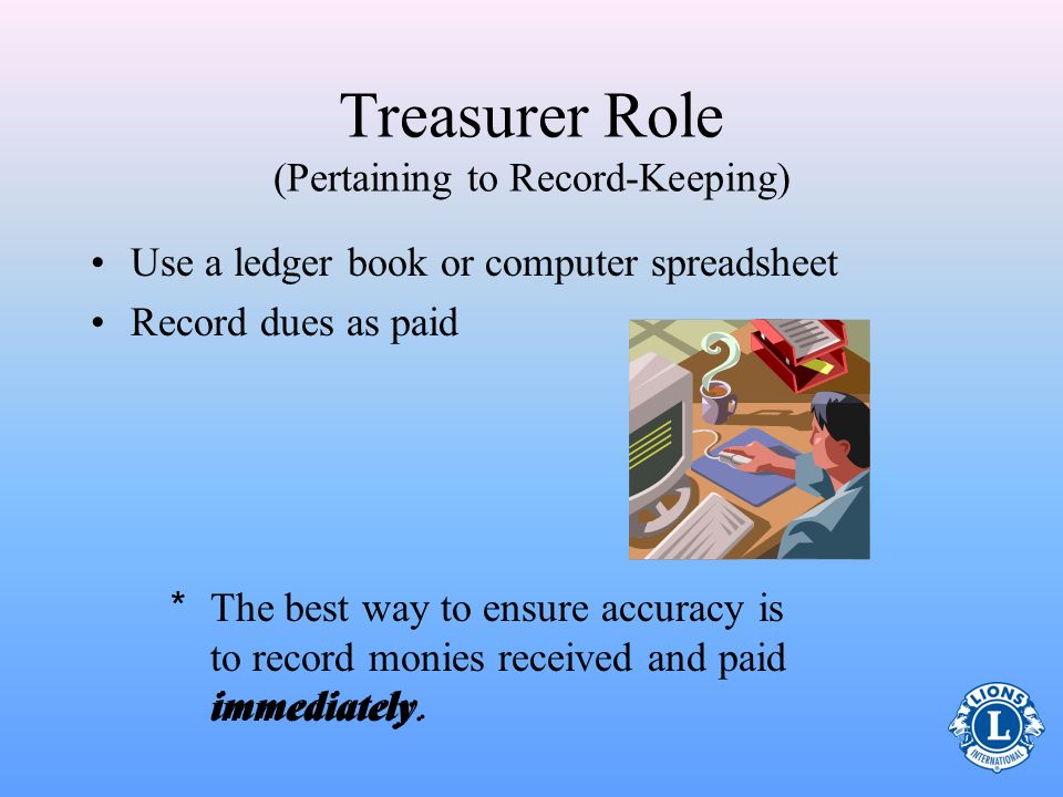 Treasurer Role (Pertaining to Record-Keeping) Maintain general records of club receipts and disbursements –Reconcile bank statements –Record monthly i