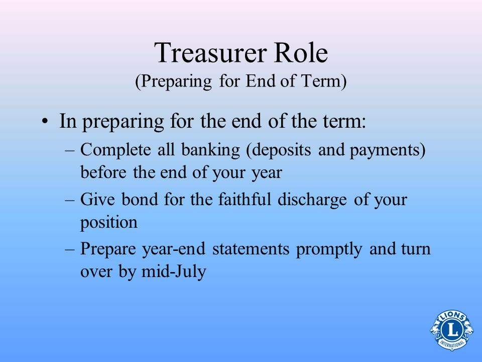 Preparing for End of Term The elected treasurers term is for one year. At the end of the year all information and documentation should be in order for