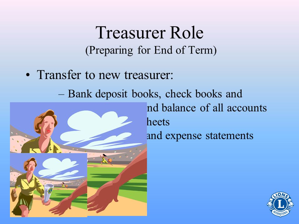 Treasurer Role (Preparing for End of Term) Audit Reports/Records –For safeguarding records both administratively and publicly it is sound accounting p