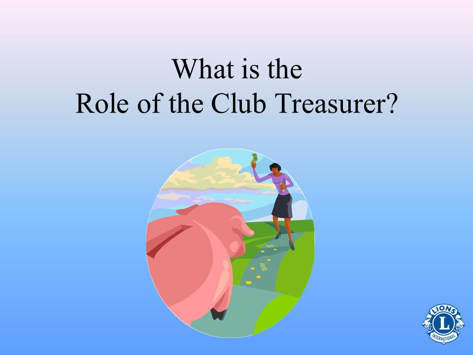 Topics Role of Treasurer Board of Directors Meetings Keeping Funds in Order Paying Obligations Record-Keeping and Reports End of Term Leadership Resou