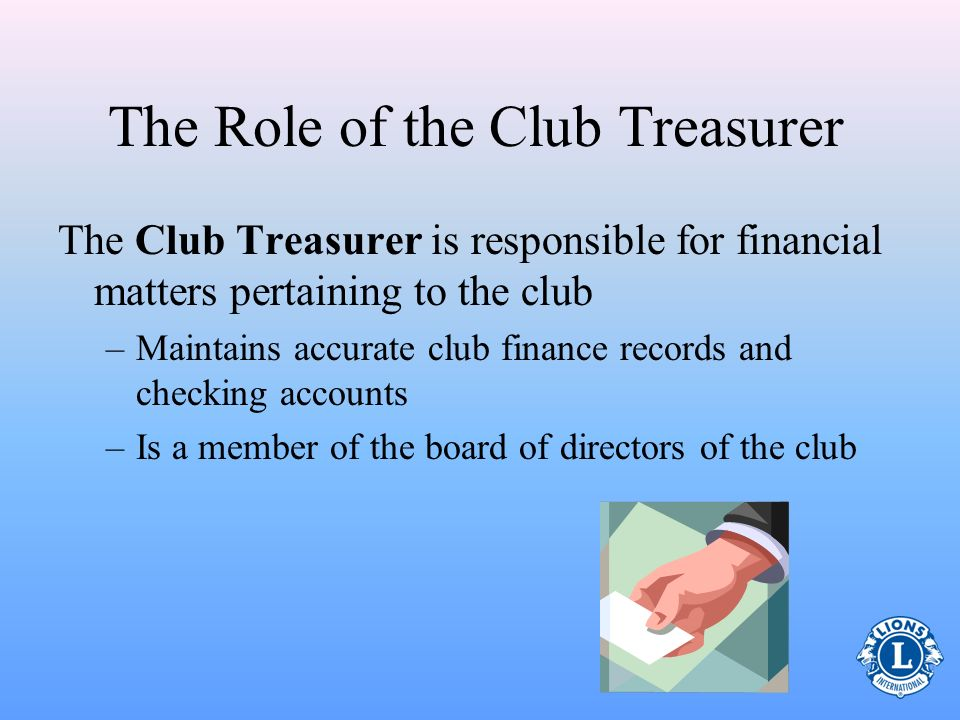 The Role of the Club Treasurer The Club Treasurer is responsible for financial matters pertaining to the club –Maintains accurate club finance records and checking accounts –Is a member of the board of directors of the club