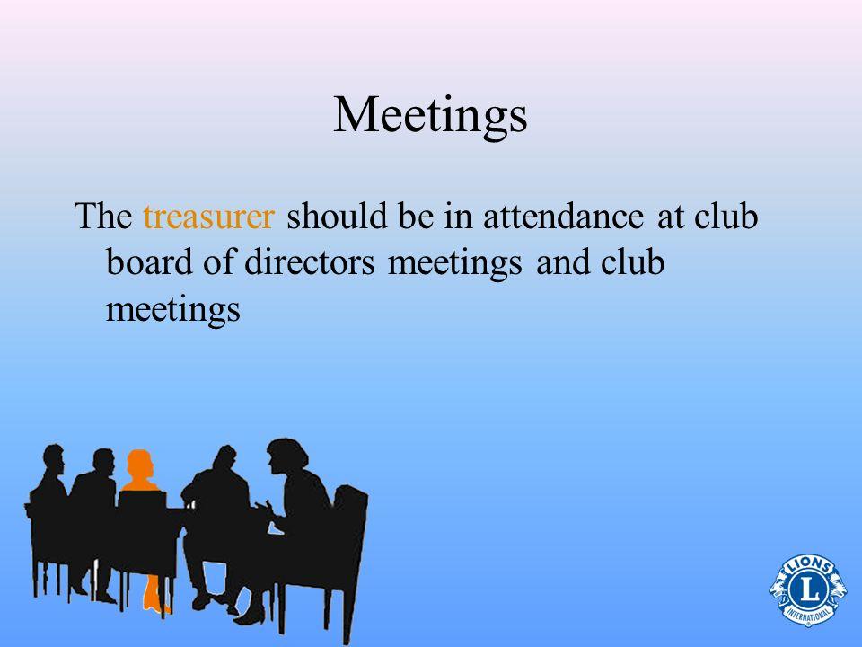 Meetings The treasurer should be in attendance at club board of directors meetings and club meetings