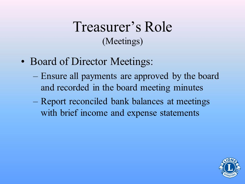 Treasurers Role (Meetings) Board of Director Meetings: –Ensure all payments are approved by the board and recorded in the board meeting minutes –Report reconciled bank balances at meetings with brief income and expense statements