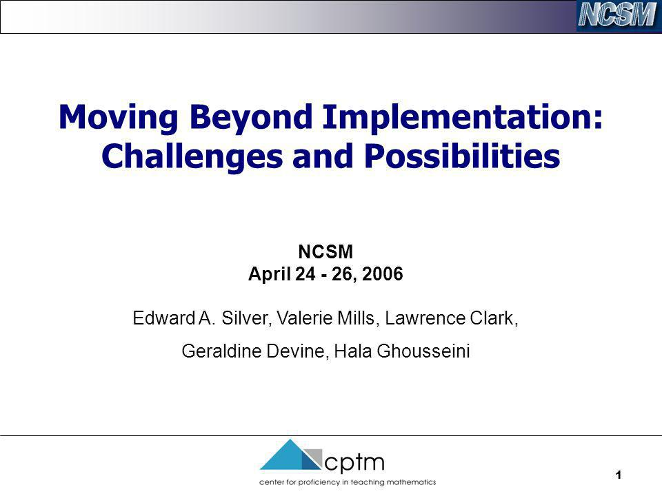 1 Moving Beyond Implementation: Challenges and Possibilities NCSM April 24 - 26, 2006 Edward A. Silver, Valerie Mills, Lawrence Clark, Geraldine Devin