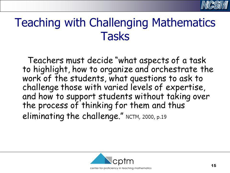 15 Teaching with Challenging Mathematics Tasks Teachers must decide what aspects of a task to highlight, how to organize and orchestrate the work of t