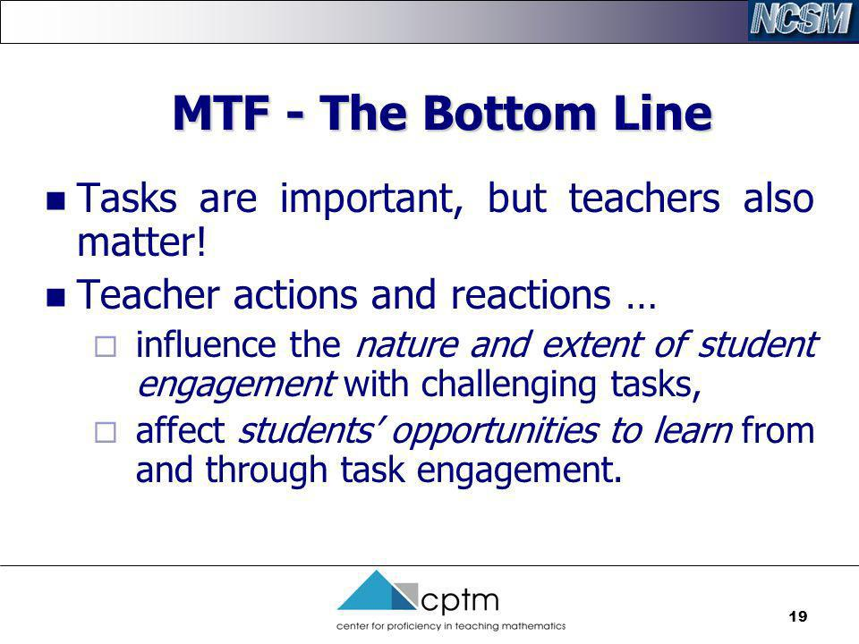 19 MTF - The Bottom Line Tasks are important, but teachers also matter! Teacher actions and reactions … influence the nature and extent of student eng