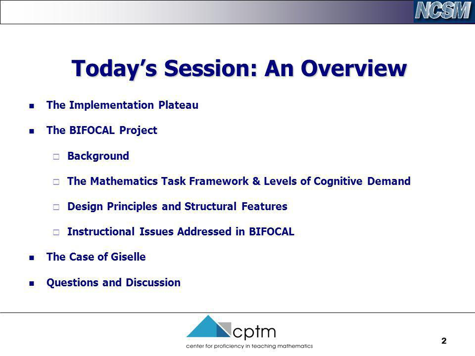 2 Todays Session: An Overview The Implementation Plateau The BIFOCAL Project Background The Mathematics Task Framework & Levels of Cognitive Demand De