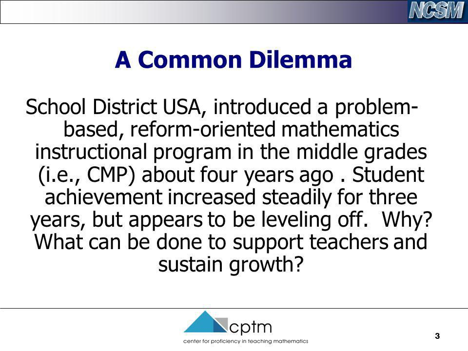 3 A Common Dilemma School District USA, introduced a problem- based, reform-oriented mathematics instructional program in the middle grades (i.e., CMP