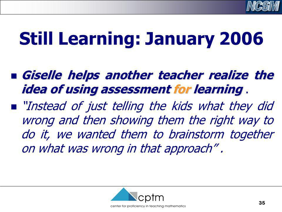 35 Still Learning: January 2006 Giselle helps another teacher realize the idea of using assessment for learning Giselle helps another teacher realize