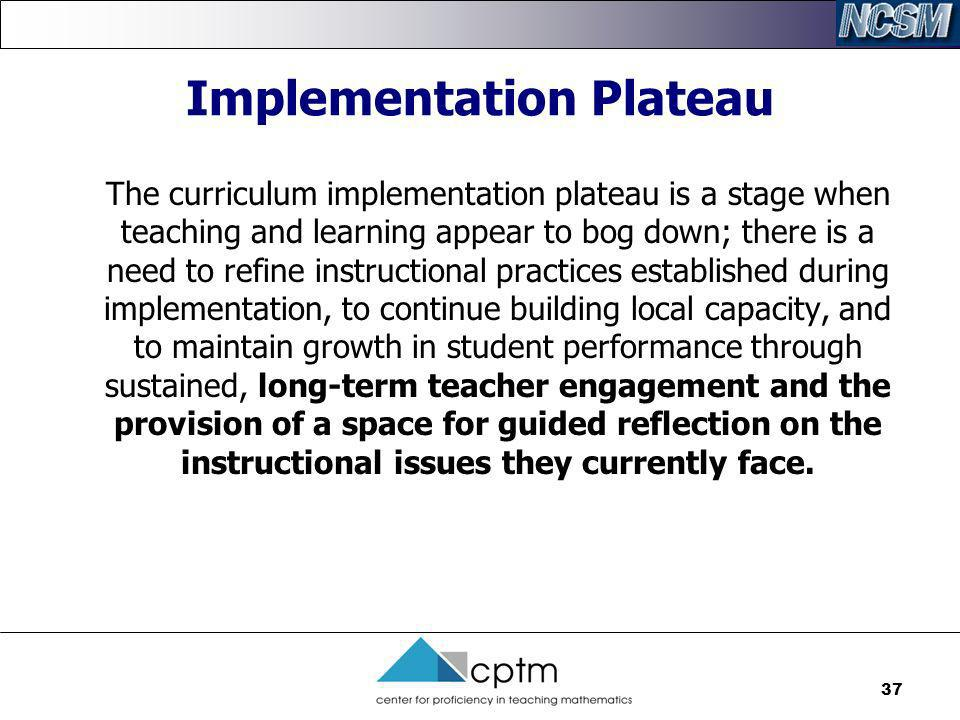 37 Implementation Plateau The curriculum implementation plateau is a stage when teaching and learning appear to bog down; there is a need to refine in