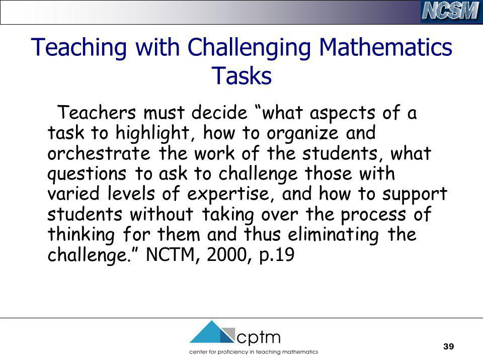 39 Teaching with Challenging Mathematics Tasks Teachers must decide what aspects of a task to highlight, how to organize and orchestrate the work of t