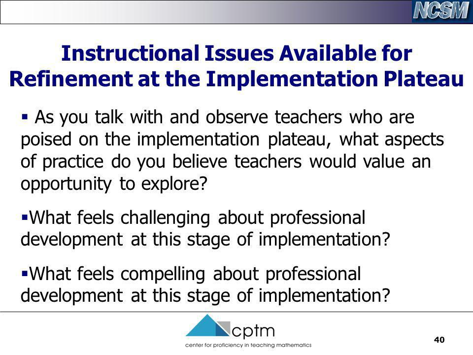 40 Instructional Issues Available for Refinement at the Implementation Plateau As you talk with and observe teachers who are poised on the implementat