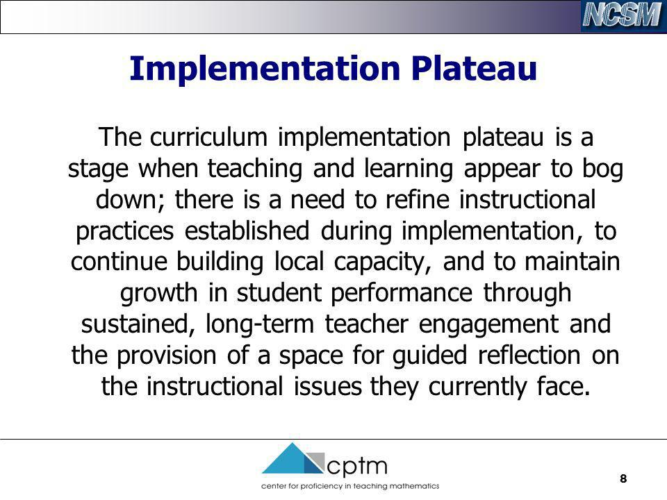 8 Implementation Plateau The curriculum implementation plateau is a stage when teaching and learning appear to bog down; there is a need to refine ins