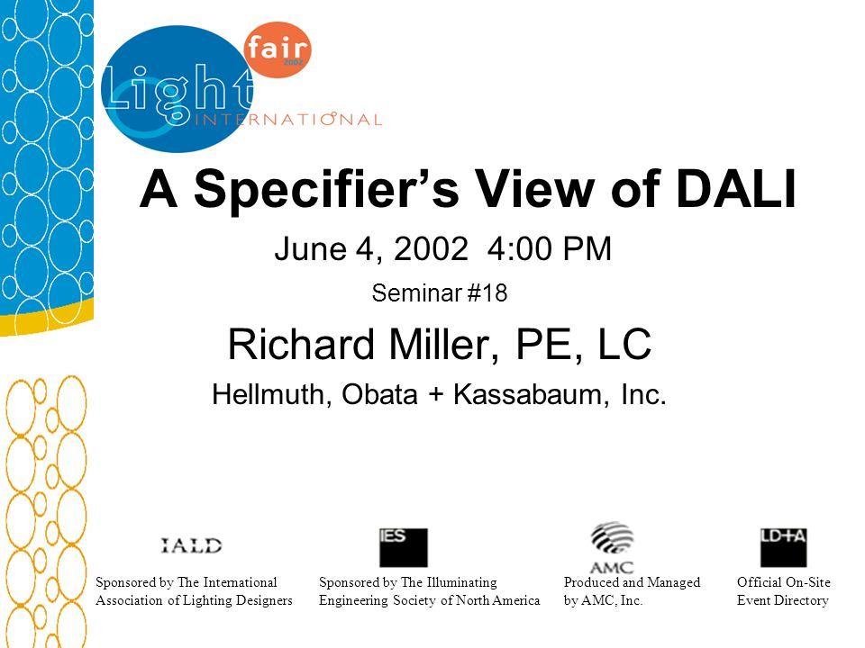 A Specifiers View of DALI June 4, 2002 4:00 PM Seminar #18 Richard Miller, PE, LC Hellmuth, Obata + Kassabaum, Inc. Sponsored by The International Ass
