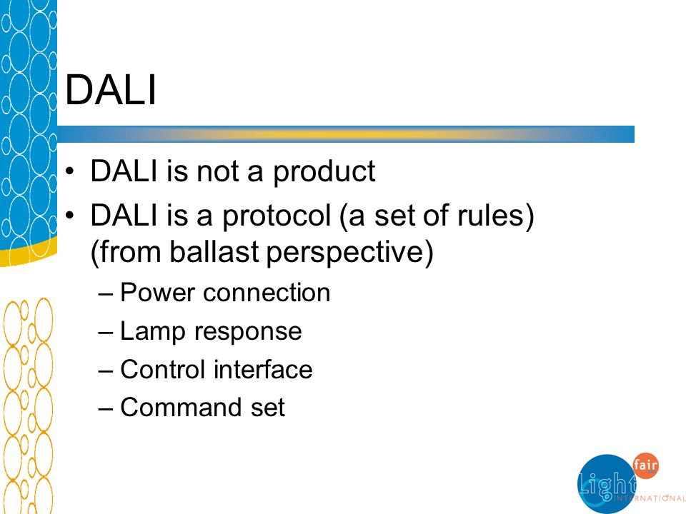 DALI DALI is not a product DALI is a protocol (a set of rules) (from ballast perspective) –Power connection –Lamp response –Control interface –Command