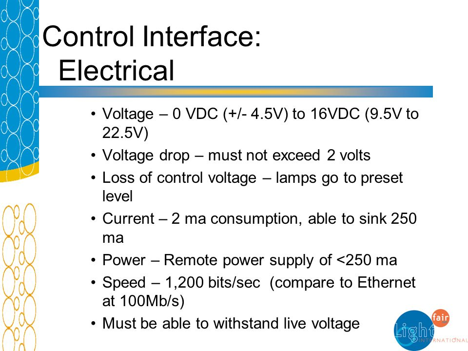 Control Interface: Electrical Voltage – 0 VDC (+/- 4.5V) to 16VDC (9.5V to 22.5V) Voltage drop – must not exceed 2 volts Loss of control voltage – lam