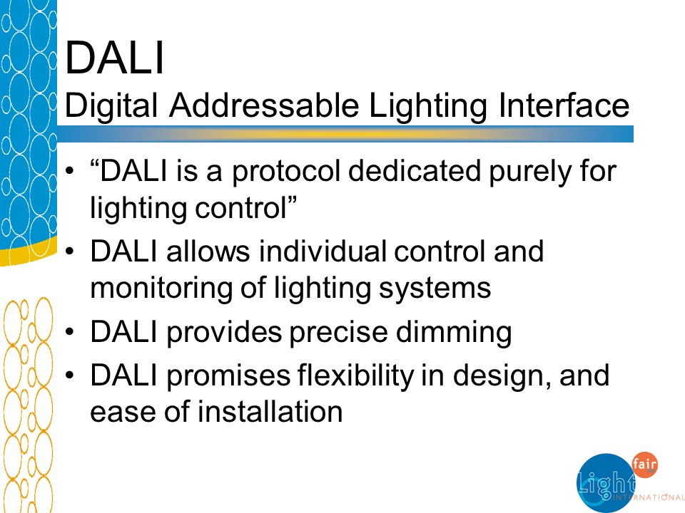 DALI Digital Addressable Lighting Interface DALI is a protocol dedicated purely for lighting control DALI allows individual control and monitoring of