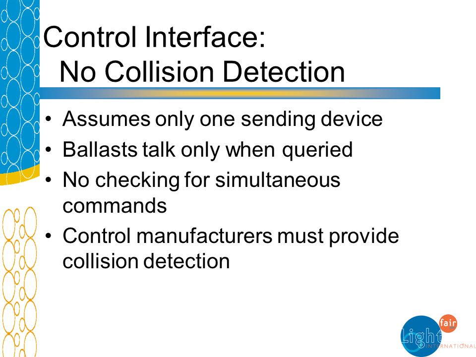 Control Interface: No Collision Detection Assumes only one sending device Ballasts talk only when queried No checking for simultaneous commands Contro