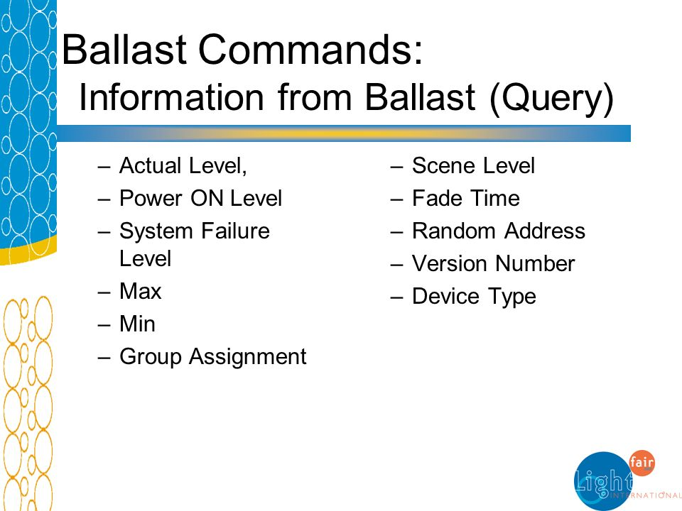Ballast Commands: Information from Ballast (Query) –Actual Level, –Power ON Level –System Failure Level –Max –Min –Group Assignment –Scene Level –Fade