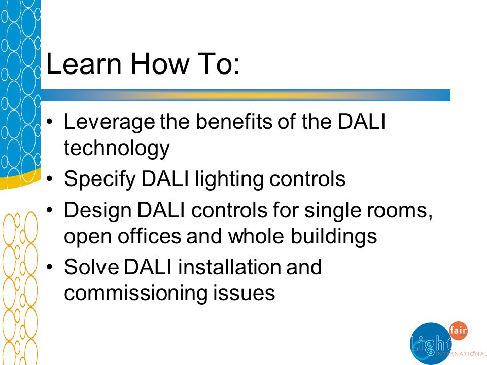 Learn How To: Leverage the benefits of the DALI technology Specify DALI lighting controls Design DALI controls for single rooms, open offices and whol