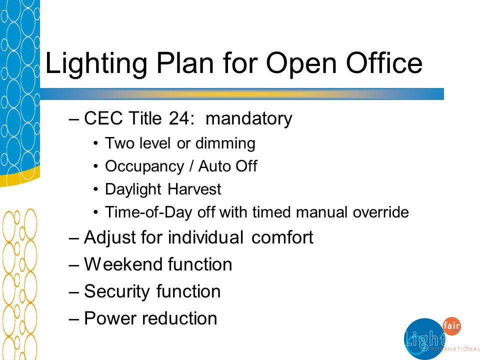 Lighting Plan for Open Office –CEC Title 24: mandatory Two level or dimming Occupancy / Auto Off Daylight Harvest Time-of-Day off with timed manual ov