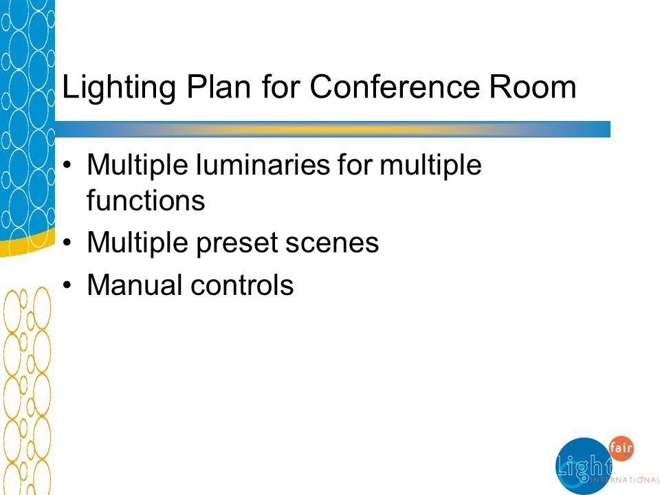 Lighting Plan for Conference Room Multiple luminaries for multiple functions Multiple preset scenes Manual controls