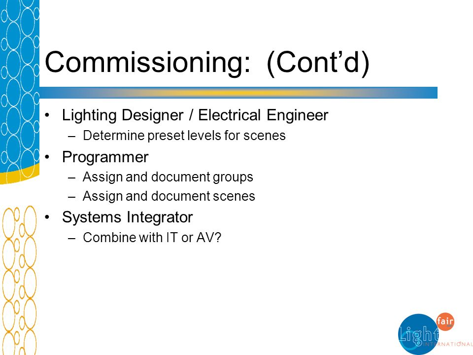 Commissioning: (Contd) Lighting Designer / Electrical Engineer –Determine preset levels for scenes Programmer –Assign and document groups –Assign and