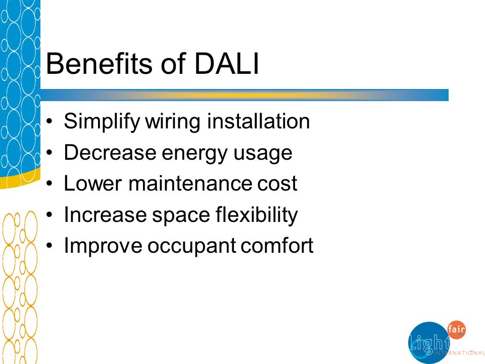 Benefits of DALI Simplify wiring installation Decrease energy usage Lower maintenance cost Increase space flexibility Improve occupant comfort