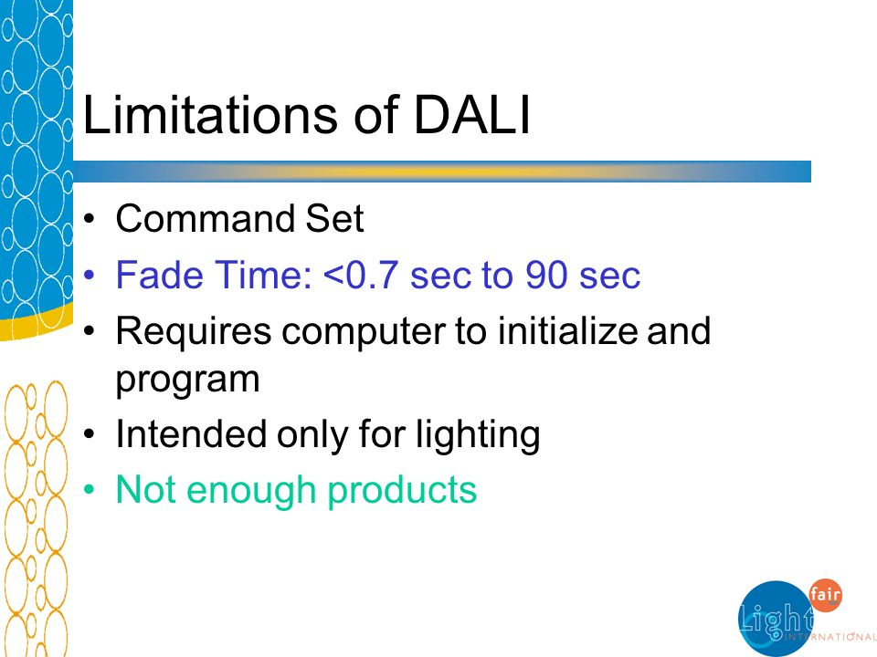 Limitations of DALI Command Set Fade Time: <0.7 sec to 90 sec Requires computer to initialize and program Intended only for lighting Not enough produc