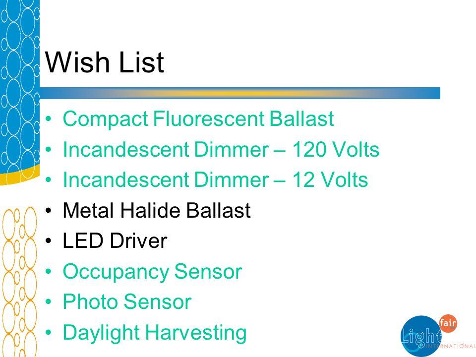 Wish List Compact Fluorescent Ballast Incandescent Dimmer – 120 Volts Incandescent Dimmer – 12 Volts Metal Halide Ballast LED Driver Occupancy Sensor Photo Sensor Daylight Harvesting