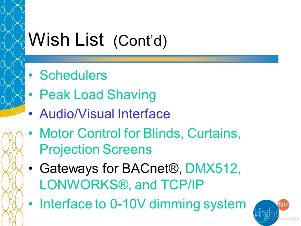 Wish List (Contd) Schedulers Peak Load Shaving Audio/Visual Interface Motor Control for Blinds, Curtains, Projection Screens Gateways for BACnet®, DMX