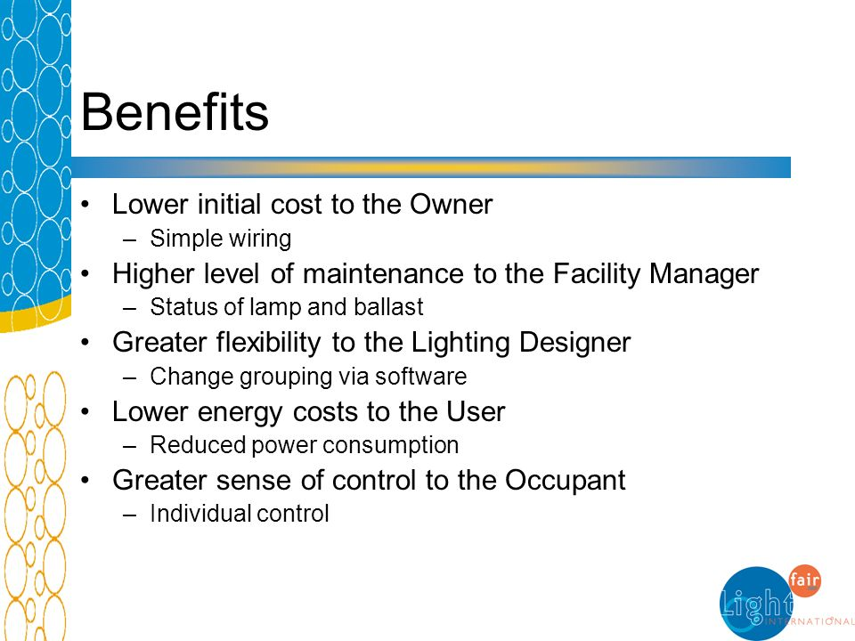 Benefits Lower initial cost to the Owner –Simple wiring Higher level of maintenance to the Facility Manager –Status of lamp and ballast Greater flexib