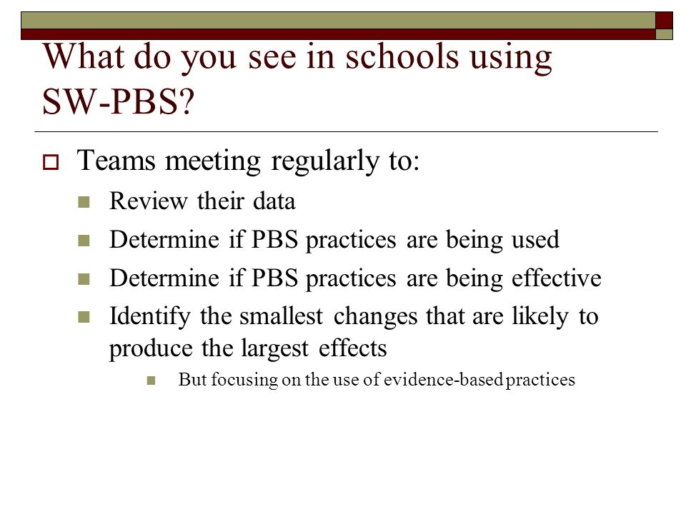 What do you see in schools using SW-PBS? Teams meeting regularly to: Review their data Determine if PBS practices are being used Determine if PBS prac