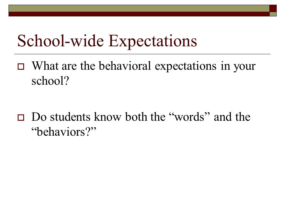 School-wide Expectations What are the behavioral expectations in your school? Do students know both the words and the behaviors?