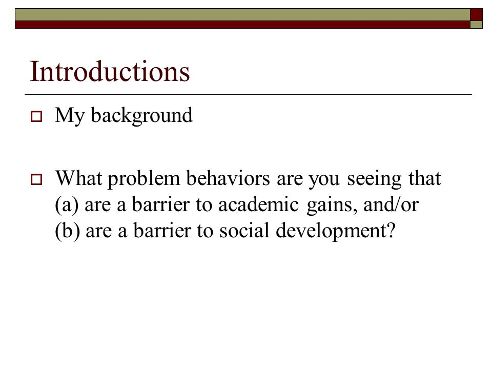 Introductions My background What problem behaviors are you seeing that (a) are a barrier to academic gains, and/or (b) are a barrier to social develop