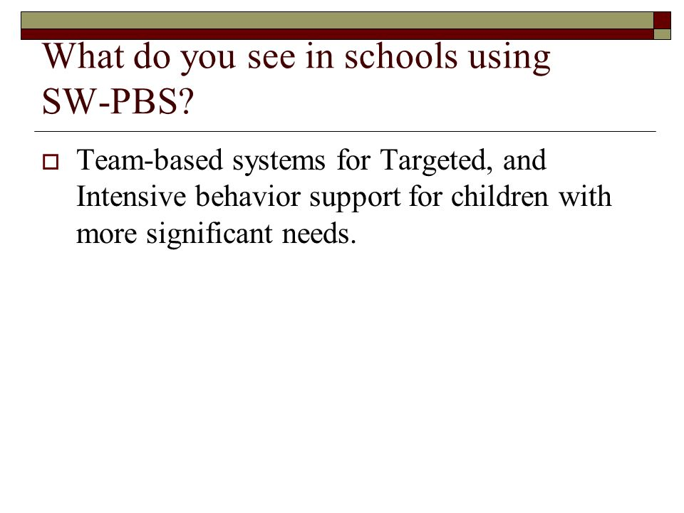 What do you see in schools using SW-PBS? Team-based systems for Targeted, and Intensive behavior support for children with more significant needs.