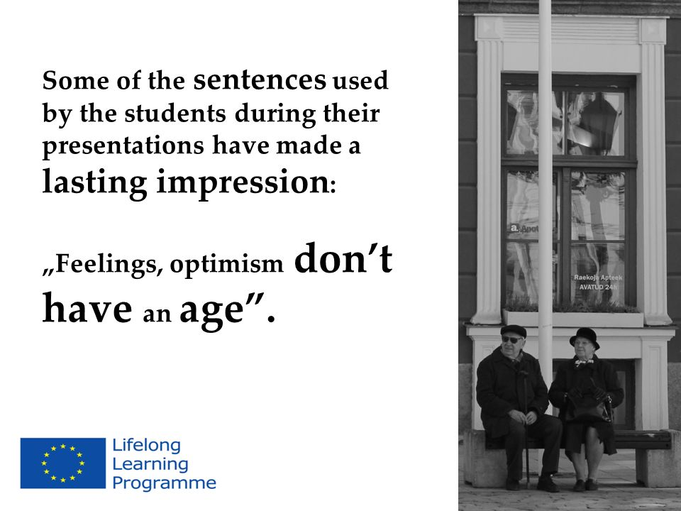 Some of the sentences used by the students during their presentations have made a lasting impression : Feelings, optimism dont have an age.