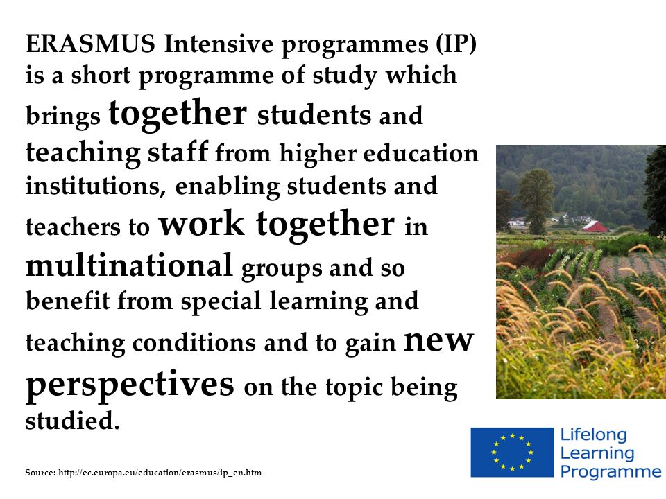 ERASMUS Intensive programmes (IP) is a short programme of study which brings together students and teaching staff from higher education institutions,