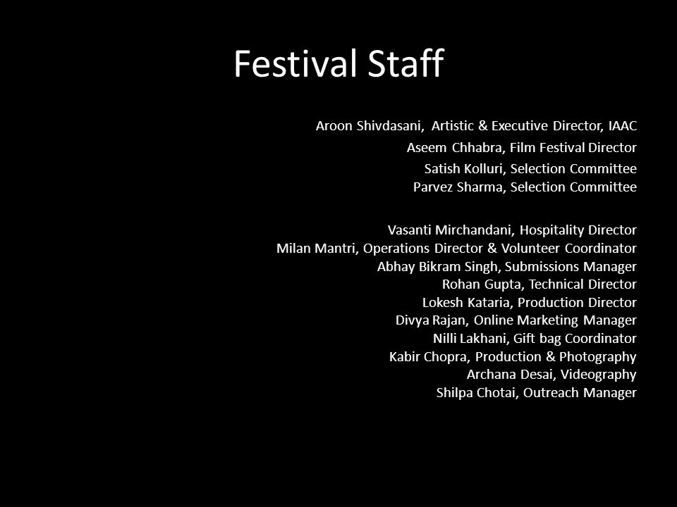 INDO- AMERICAN ARTS COUNCIL WWW.IAAC.US Festival Staff Aroon Shivdasani, Artistic & Executive Director, IAAC Aseem Chhabra, Film Festival Director Sat