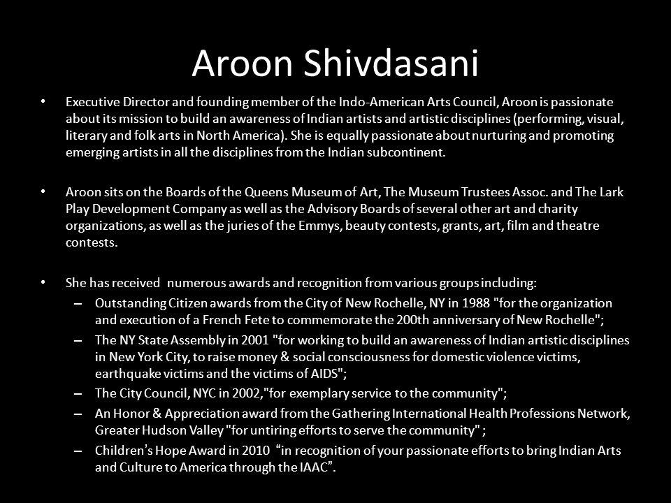 INDO- AMERICAN ARTS COUNCIL WWW.IAAC.US Aroon Shivdasani Executive Director and founding member of the Indo-American Arts Council, Aroon is passionate
