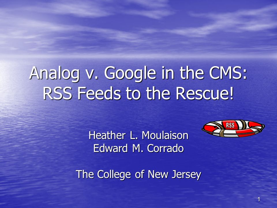 1 Analog v. Google in the CMS: RSS Feeds to the Rescue! Heather L. Moulaison Edward M. Corrado The College of New Jersey