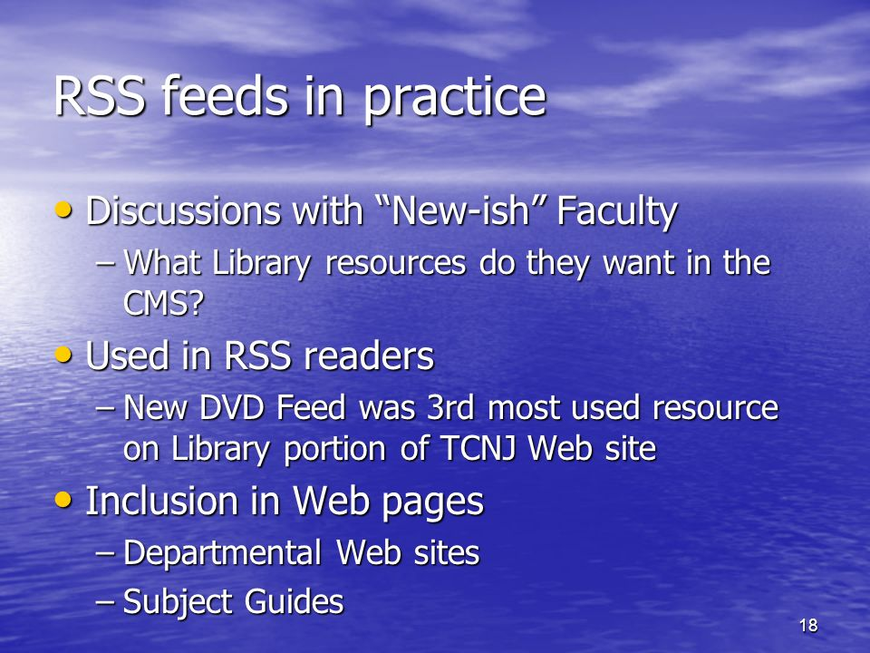 18 RSS feeds in practice Discussions with New-ish Faculty Discussions with New-ish Faculty –What Library resources do they want in the CMS? Used in RS