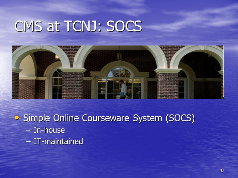 6 CMS at TCNJ: SOCS Simple Online Courseware System (SOCS) Simple Online Courseware System (SOCS) –In-house –IT-maintained