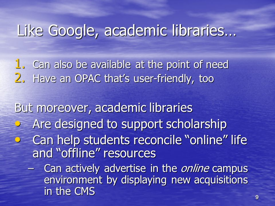 9 Like Google, academic libraries… 1. Can also be available at the point of need 2. Have an OPAC thats user-friendly, too But moreover, academic libra