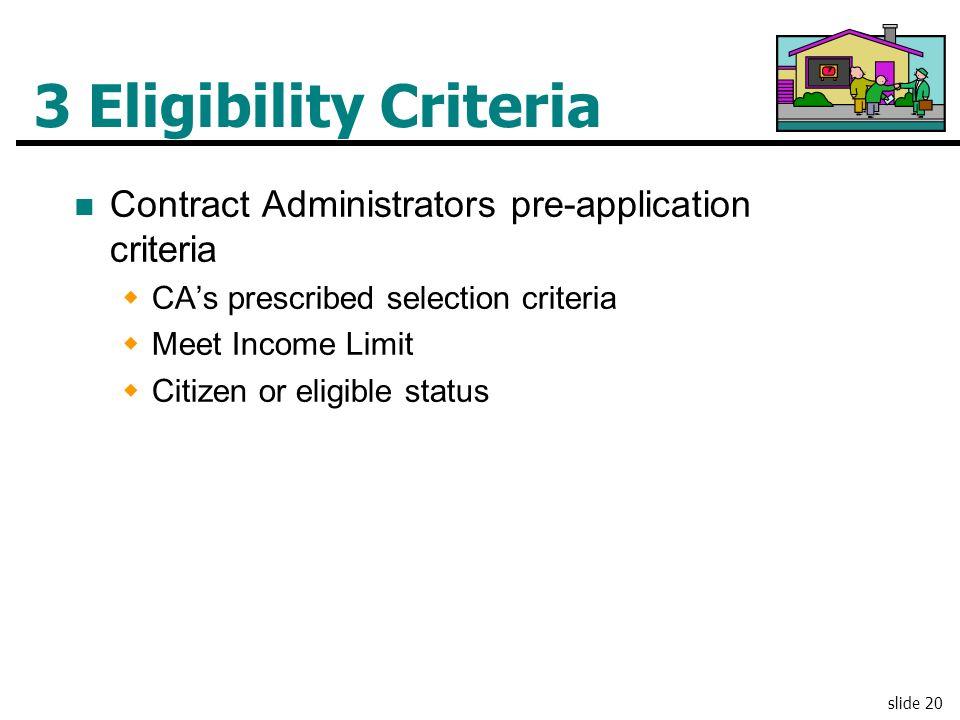 slide 20 3 Eligibility Criteria Contract Administrators pre-application criteria CAs prescribed selection criteria Meet Income Limit Citizen or eligib
